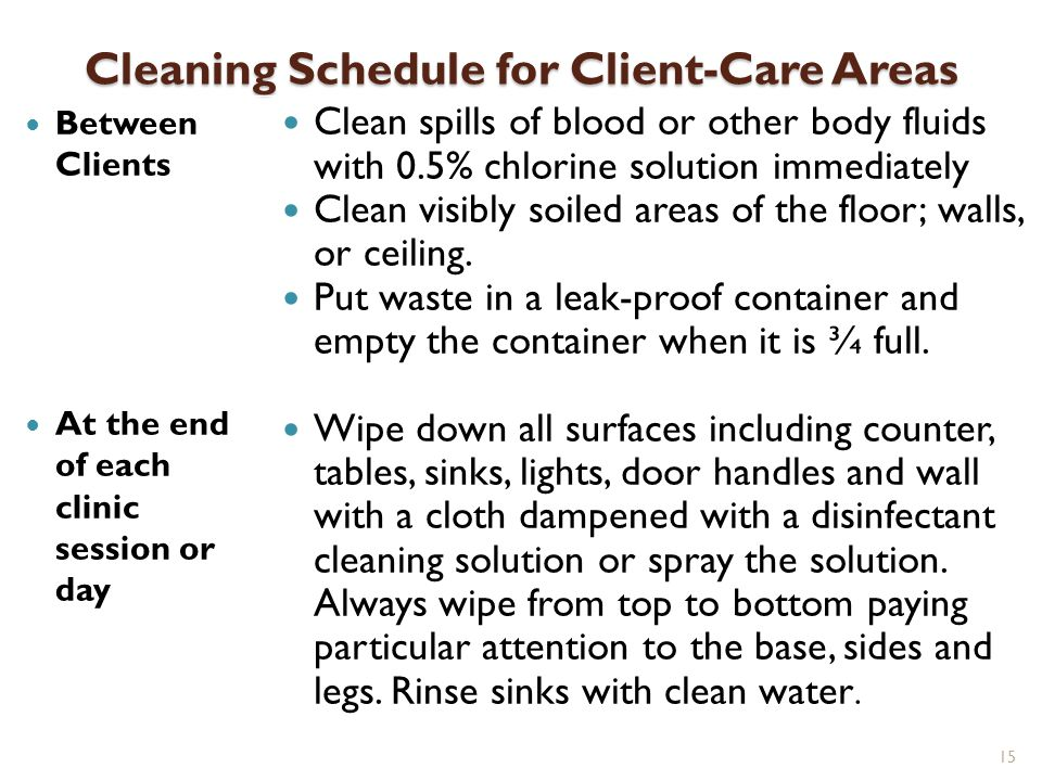 Cleaning Schedule for Client-Care Areas Between Clients At the end of each clinic session or day Clean spills of blood or other body fluids with 0.5%