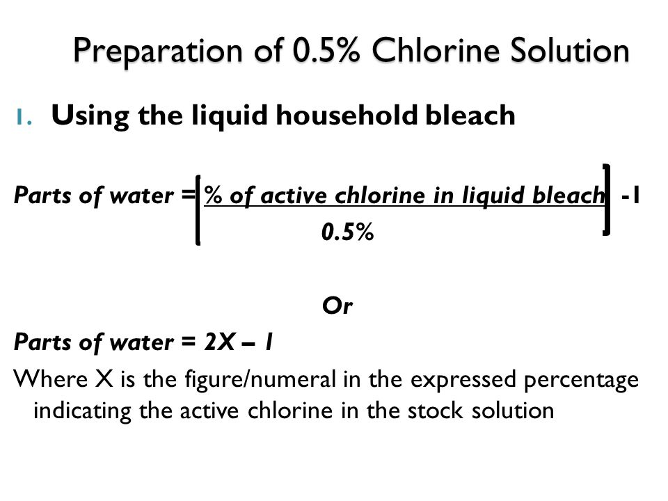 Preparation of 0.5% Chlorine Solution 1. Using the liquid household bleach Parts of water = % of active chlorine in liquid bleach -1 0.5% Or Parts of