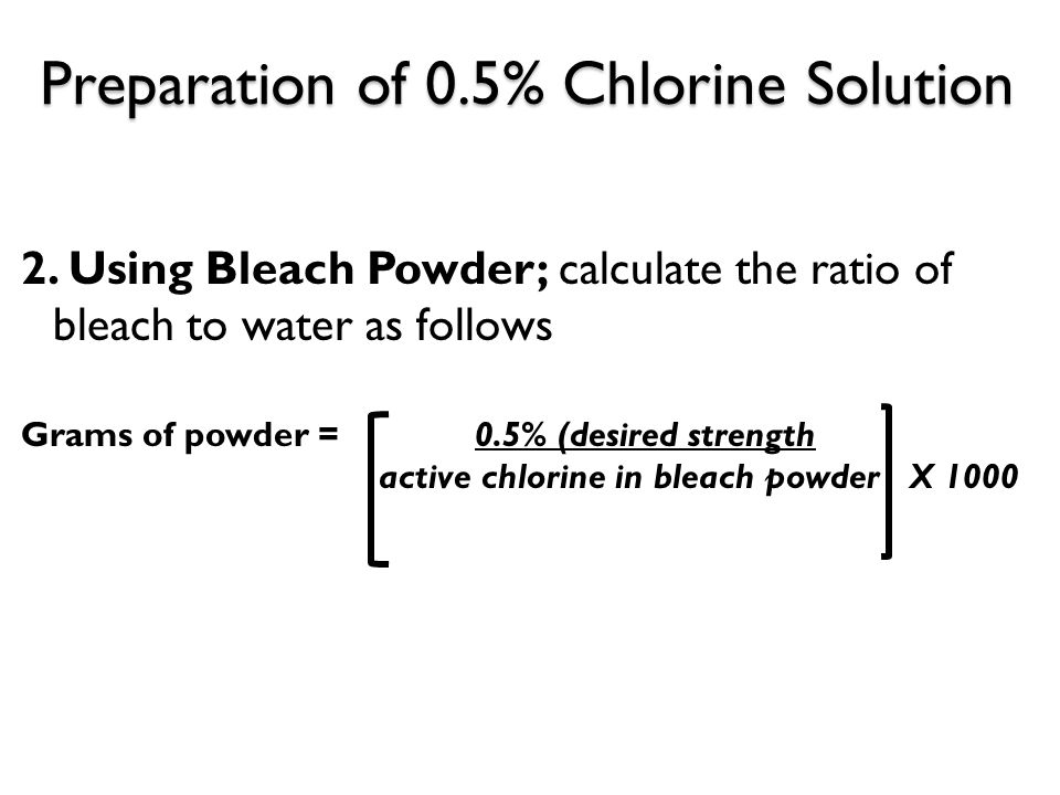 Preparation of 0.5% Chlorine Solution 2. Using Bleach Powder; calculate the ratio of bleach to water as follows Grams of powder = 0.5% (desired streng