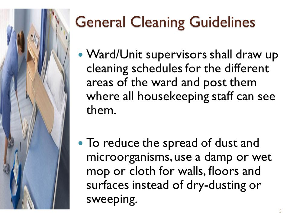 General Cleaning Guidelines Ward/Unit supervisors shall draw up cleaning schedules for the different areas of the ward and post them where all houseke