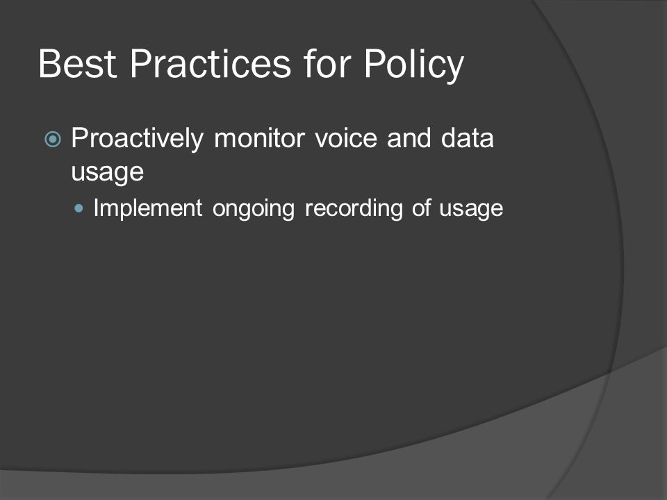 Best Practices for Policy  Proactively monitor voice and data usage Implement ongoing recording of usage