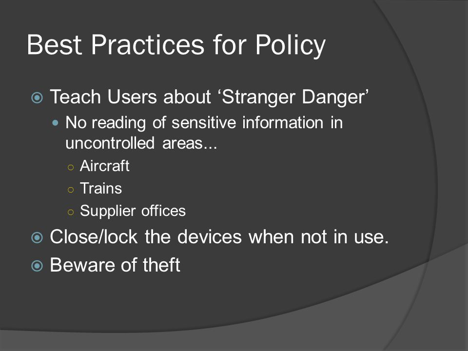 Best Practices for Policy  Teach Users about 'Stranger Danger' No reading of sensitive information in uncontrolled areas...