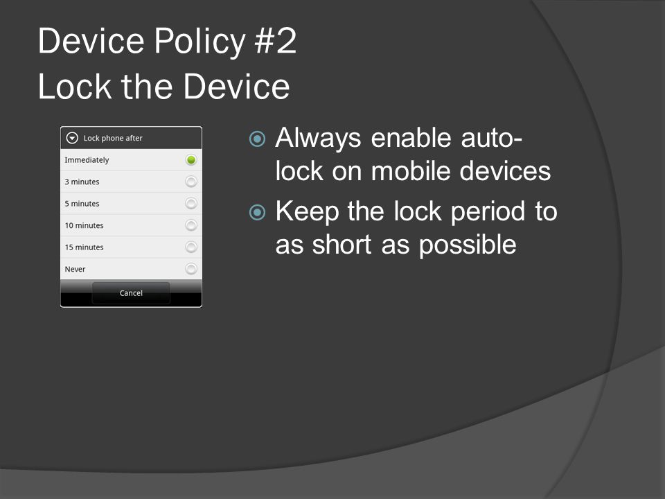 Device Policy #2 Lock the Device  Always enable auto- lock on mobile devices  Keep the lock period to as short as possible