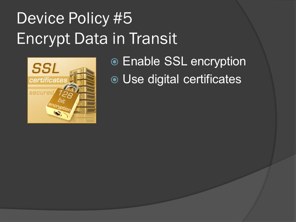 Device Policy #5 Encrypt Data in Transit  Enable SSL encryption  Use digital certificates