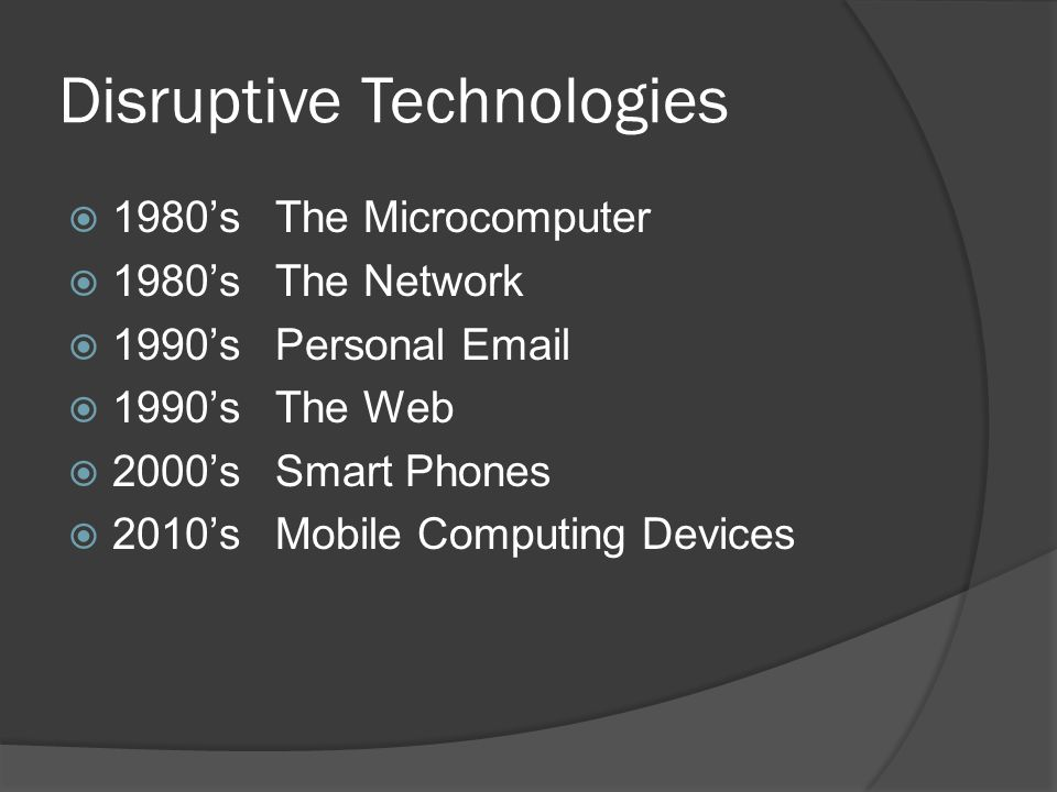 Disruptive Technologies  1980'sThe Microcomputer  1980'sThe Network  1990'sPersonal Email  1990'sThe Web  2000'sSmart Phones  2010'sMobile Computing Devices
