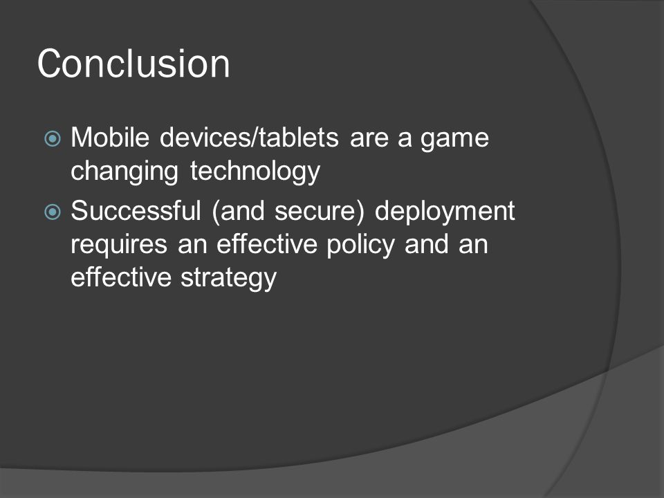Conclusion  Mobile devices/tablets are a game changing technology  Successful (and secure) deployment requires an effective policy and an effective strategy