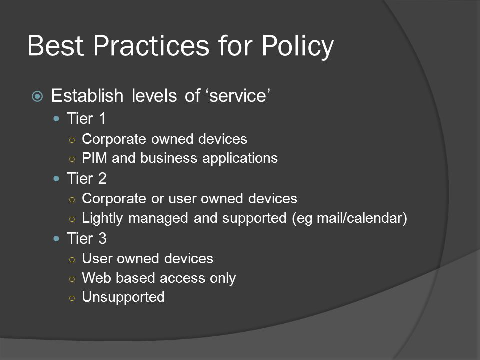 Best Practices for Policy  Establish levels of 'service' Tier 1 ○ Corporate owned devices ○ PIM and business applications Tier 2 ○ Corporate or user owned devices ○ Lightly managed and supported (eg mail/calendar) Tier 3 ○ User owned devices ○ Web based access only ○ Unsupported