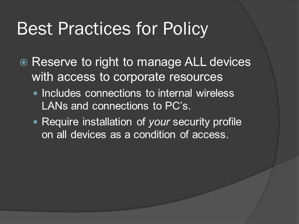 Best Practices for Policy  Reserve to right to manage ALL devices with access to corporate resources Includes connections to internal wireless LANs and connections to PC's.