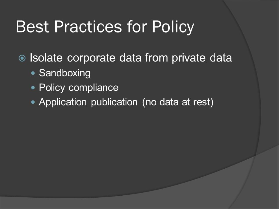 Best Practices for Policy  Isolate corporate data from private data Sandboxing Policy compliance Application publication (no data at rest)