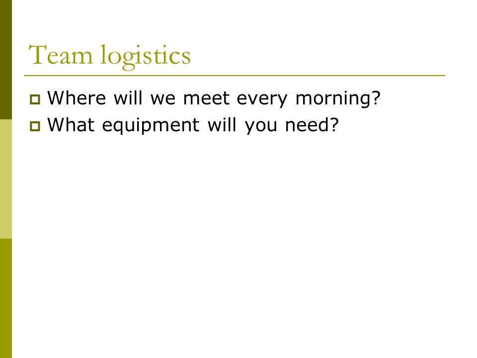 Team logistics  Where will we meet every morning?  What equipment will you need?