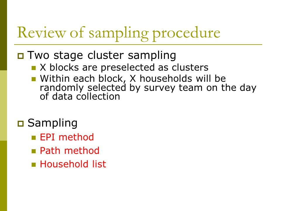 Review of sampling procedure  Two stage cluster sampling X blocks are preselected as clusters Within each block, X households will be randomly select