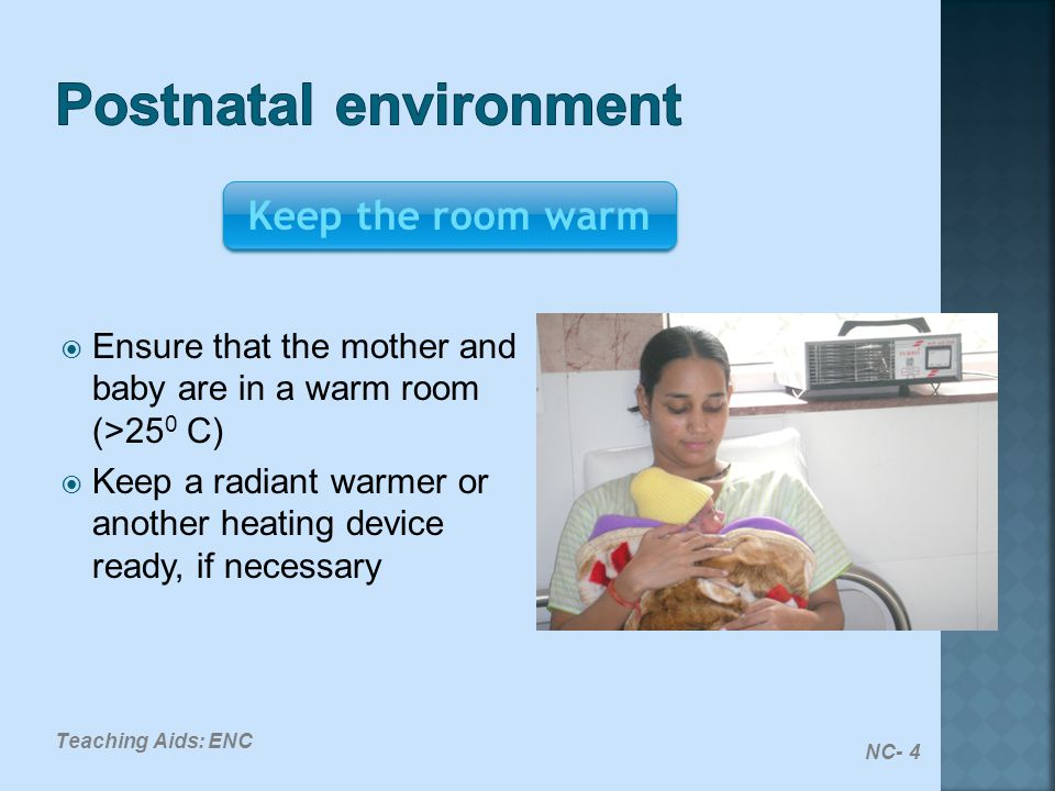  Ensure that the mother and baby are in a warm room (>25 0 C)  Keep a radiant warmer or another heating device ready, if necessary Keep the room war