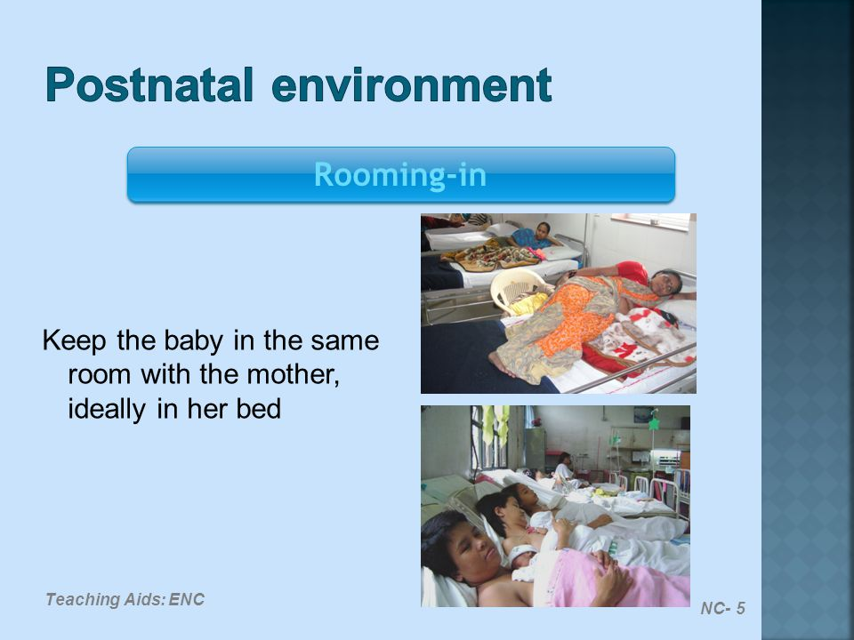 Keep the baby in the same room with the mother, ideally in her bed Rooming-in NC- 5 Teaching Aids: ENC