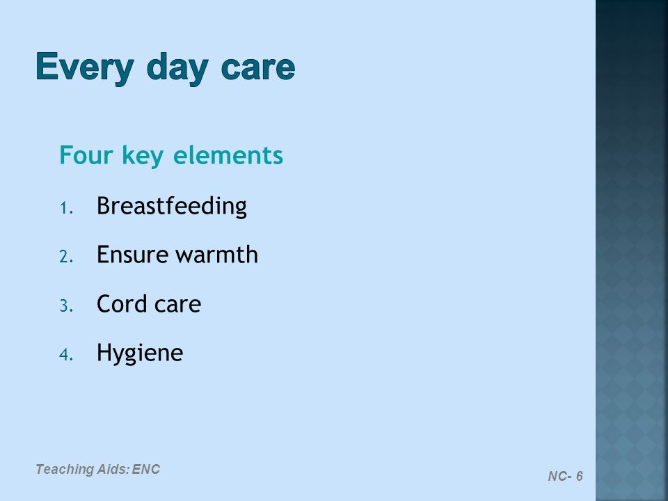 NC- 6 Teaching Aids: ENC Four key elements 1. Breastfeeding 2. Ensure warmth 3. Cord care 4. Hygiene