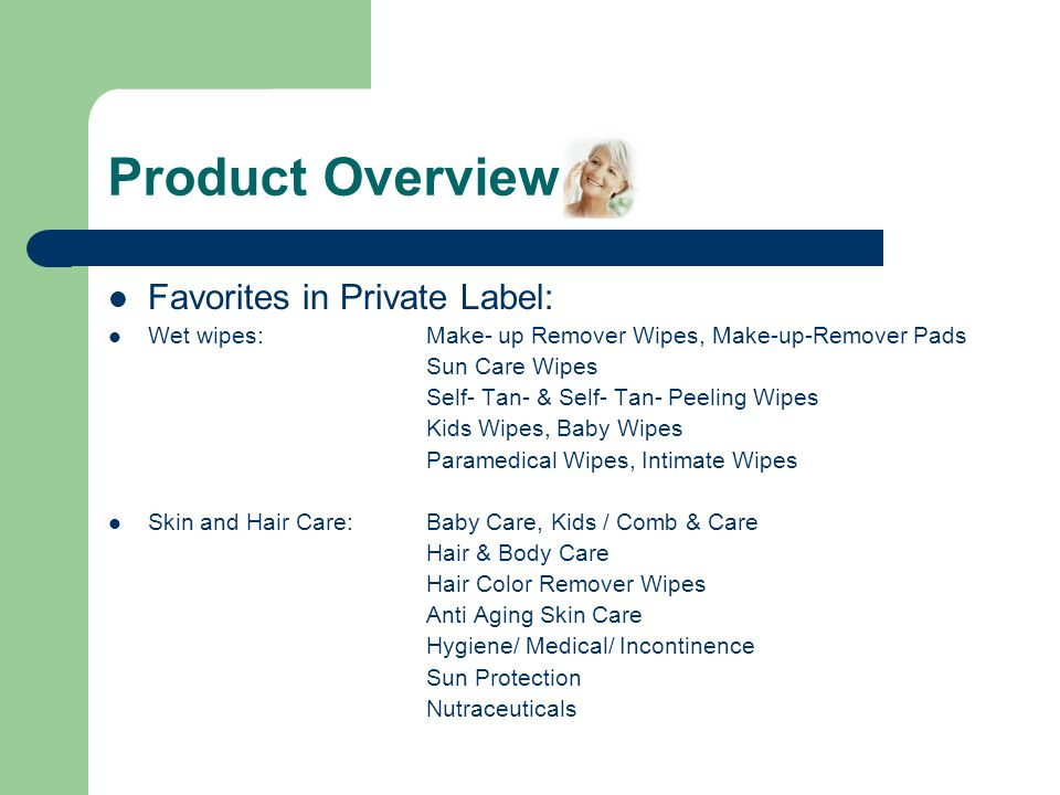 Product Overview Favorites in Private Label: Wet wipes:Make- up Remover Wipes, Make-up-Remover Pads Sun Care Wipes Self- Tan- & Self- Tan- Peeling Wipes Kids Wipes, Baby Wipes Paramedical Wipes, Intimate Wipes Skin and Hair Care:Baby Care, Kids / Comb & Care Hair & Body Care Hair Color Remover Wipes Anti Aging Skin Care Hygiene/ Medical/ Incontinence Sun Protection Nutraceuticals