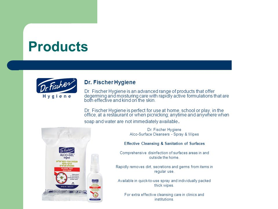 Products Dr. Fischer Hygiene Dr. Fischer Hygiene is an advanced range of products that offer degerming and moisturing care with rapidly active formula