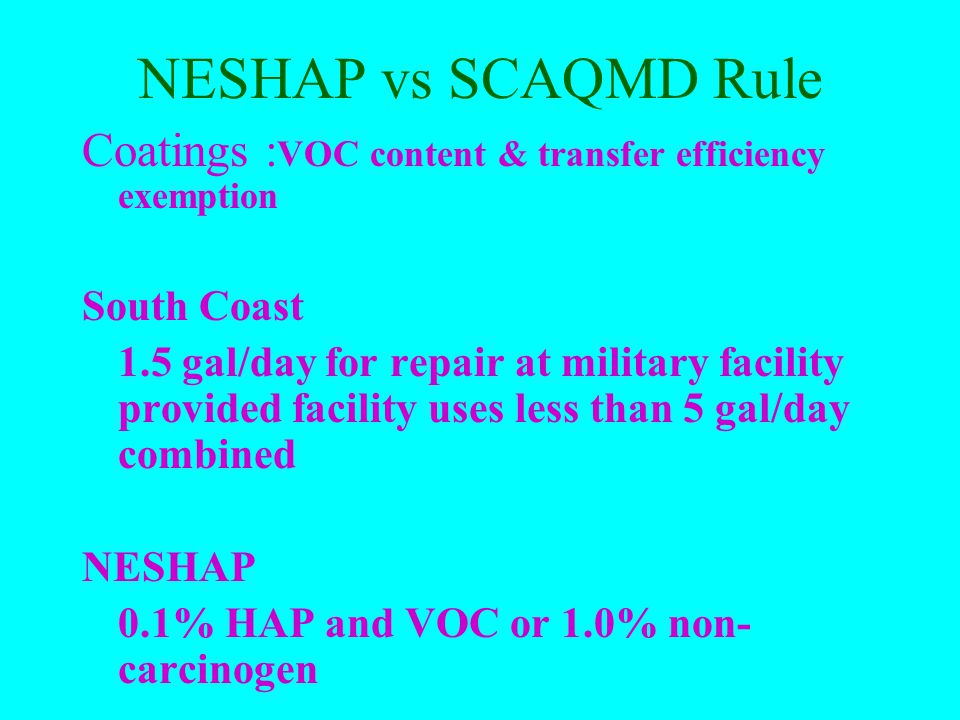 NESHAP vs SCAQMD Rule Coatings VOC content exemption South Coast 20 gal/yr of a coating provided facility uses less than 200 gal/yr combined20 gal/yr of a coating provided facility uses less than 200 gal/yr combined 10 gal/yr of adhesives10 gal/yr of adhesivesNESHAP 50 gal/yr of any one coating provided facility uses less than 200 gal/yr combined