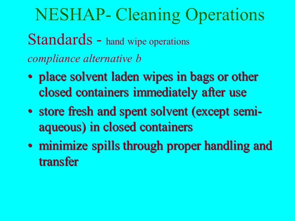 NESHAP- Cleaning Operations Standards - Hand wipe Compliance alternatives (b)(2) and (b)(3) Use solutions that have a composite VP of < 45mm Hg at 20 o C 63.744(b)(2) orUse solutions that have a composite VP of < 45mm Hg at 20 o C 63.744(b)(2) or Demonstrate 60% volume reduction in use of hand wipe solvents over baseline 63.744(b)(3)Demonstrate 60% volume reduction in use of hand wipe solvents over baseline 63.744(b)(3) and...
