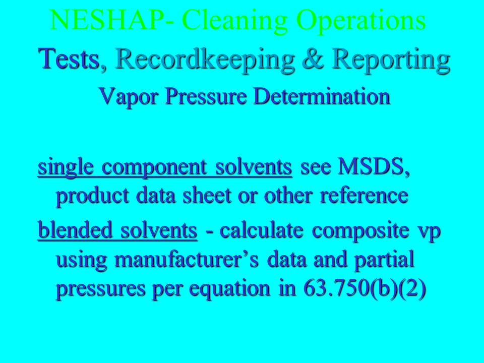 NESHAP- Cleaning Operations Exempt operations 63.744(e) breathing oxygen systemsbreathing oxygen systems assemblies exposed to strong oxidizers or reducersassemblies exposed to strong oxidizers or reducers preparatory to surface bondingpreparatory to surface bonding electronic parts & assemblieselectronic parts & assemblies solar cells, coated optics, and thermal control surfacessolar cells, coated optics, and thermal control surfaces textiles for interiorstextiles for interiors honeycomb cores, glass or polycarbonate transparencieshoneycomb cores, glass or polycarbonate transparencies cleaning with nonflammable liquids within 5 feet of live electrical systemscleaning with nonflammable liquids within 5 feet of live electrical systems operations covered by essential use waiveroperations covered by essential use waiver