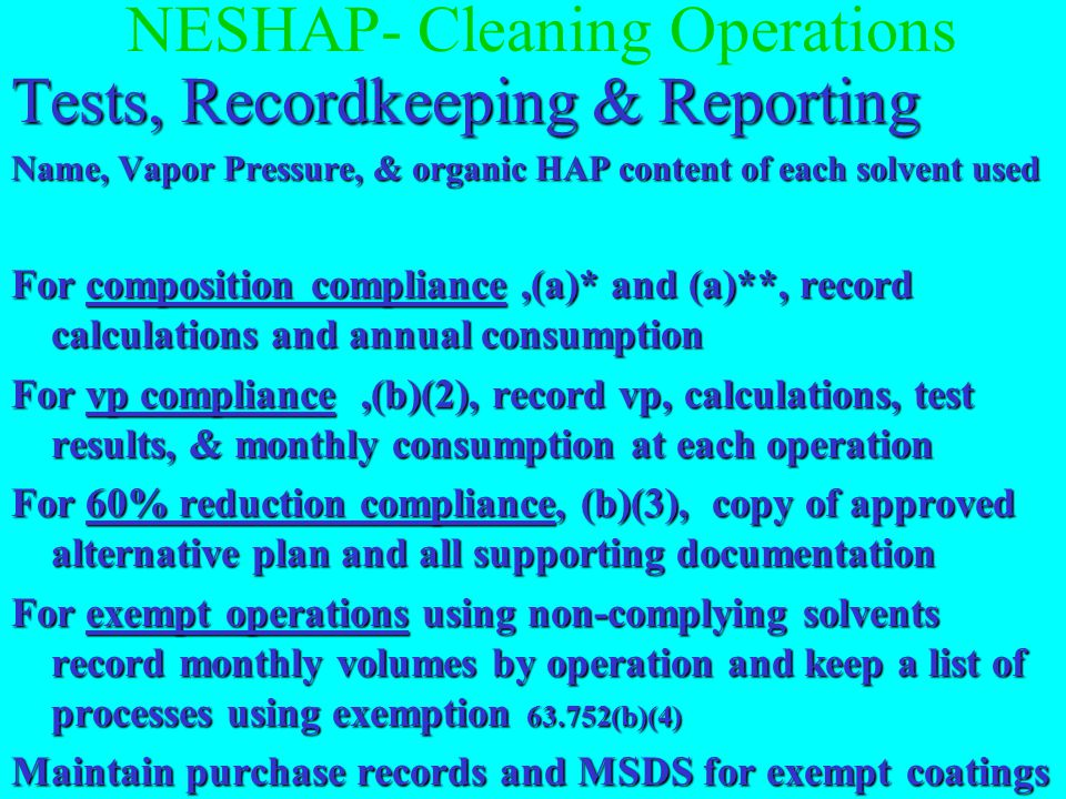 NESHAP- Cleaning Operations Tests, Recordkeeping & Reporting Vapor Pressure Determination Vapor Pressure Determination single component solvents see MSDS, product data sheet or other reference blended solvents - calculate composite vp using manufacturer's data and partial pressures per equation in 63.750(b)(2)