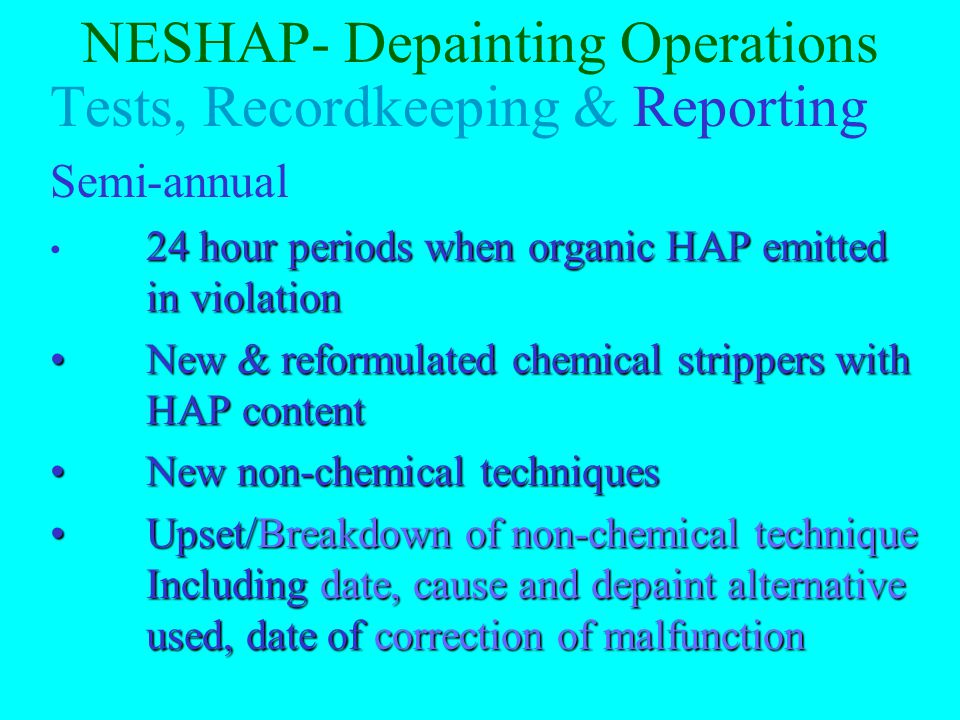 NESHAP- Depainting Operations Tests, Recordkeeping & Reporting Name & monthly usage of organic HAP used in chemicalName & monthly usage of organic HAP used in chemical Efficiency, rolling period (for carbon adsorbers) & supporting calculations/documentation control deviceEfficiency, rolling period (for carbon adsorbers) & supporting calculations/documentation control device List of parts/units normally removed for depaintList of parts/units normally removed for depaint For non-chemical stripping record malfunctions and date, cause and alternative used For non-chemical stripping record malfunctions and date, cause and alternative used Pressure drop or water flow once per shiftPressure drop or water flow once per shift For spot stripping, annual quantity & mass per aircraftFor spot stripping, annual quantity & mass per aircraft