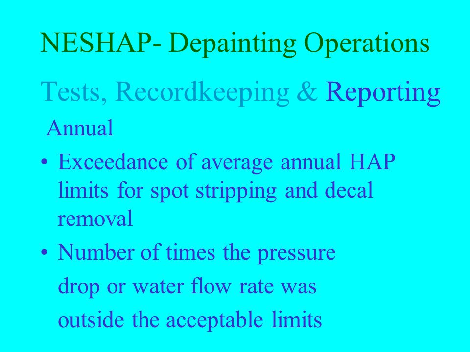 NESHAP- Depainting Operations Tests, Recordkeeping & Reporting Semi-annual, (con't) periods when filter pressure drop or water flow was outside of acceptable range and process was not immediately shut down periods when filter pressure drop or water flow was outside of acceptable range and process was not immediately shut down List of new/discontinued aircraft models & parts normally removed for depainting List of new/discontinued aircraft models & parts normally removed for depainting Organic HAP control device exceedanceOrganic HAP control device exceedance Compliance certification statement Compliance certification statement
