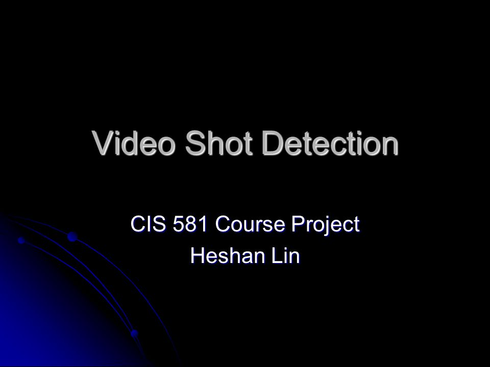 Video Shot Detection CIS 581 Course Project Heshan Lin