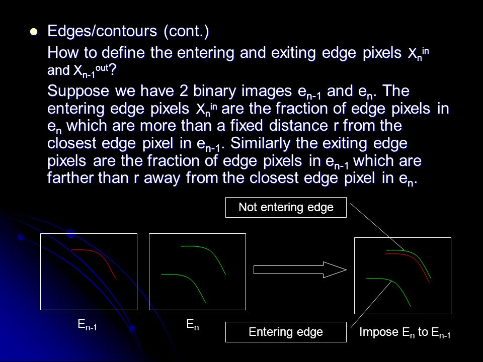 Edges/contours (cont.) Edges/contours (cont.) How to define the entering and exiting edge pixels X n in and X n-1 out .