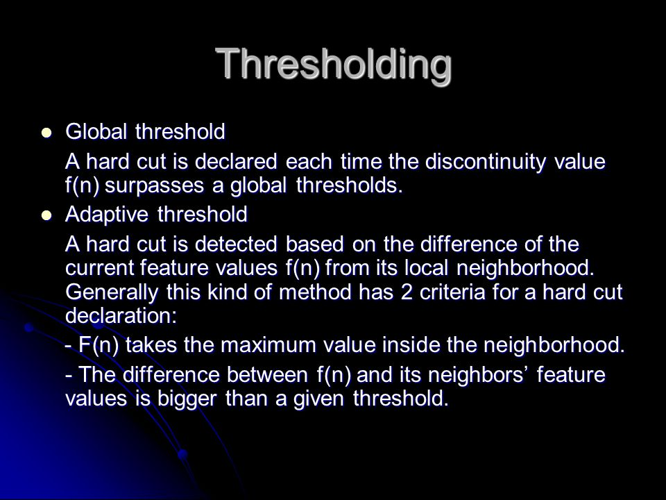 Thresholding Global threshold Global threshold A hard cut is declared each time the discontinuity value f(n) surpasses a global thresholds.