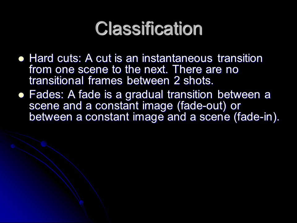 Classification Hard cuts: A cut is an instantaneous transition from one scene to the next.