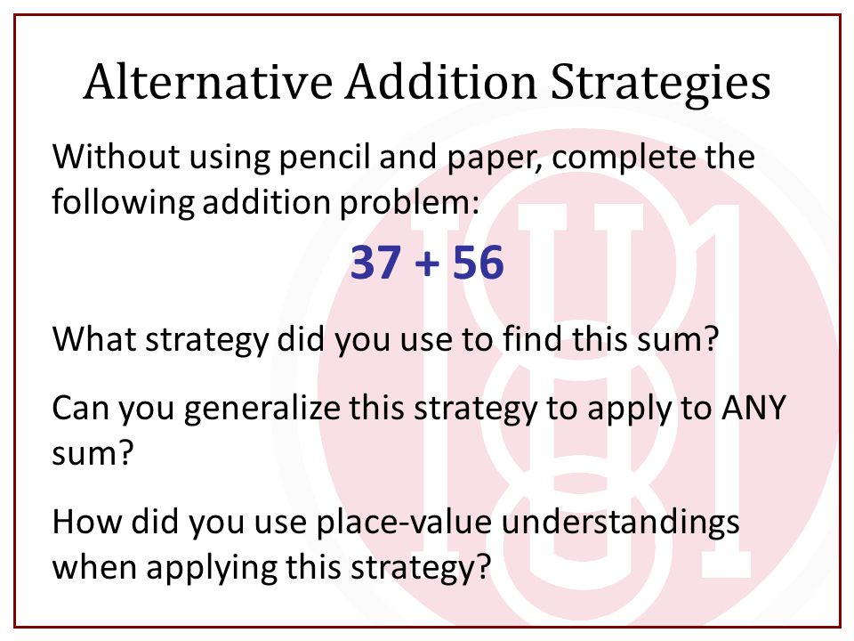 Alternative Addition Strategies Without using pencil and paper, complete the following addition problem: 37 + 56 What strategy did you use to find thi