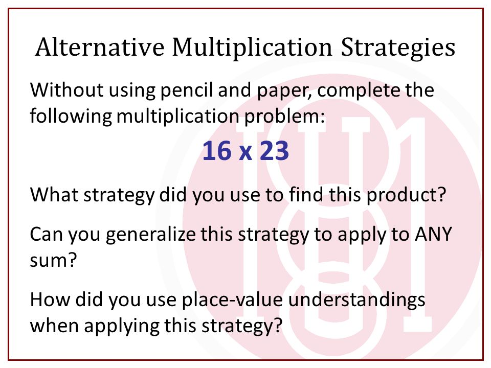 Alternative Multiplication Strategies Without using pencil and paper, complete the following multiplication problem: 16 x 23 What strategy did you use