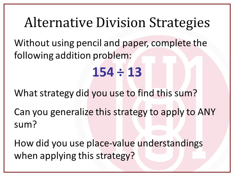 Alternative Division Strategies Without using pencil and paper, complete the following addition problem: 154 ÷ 13 What strategy did you use to find th
