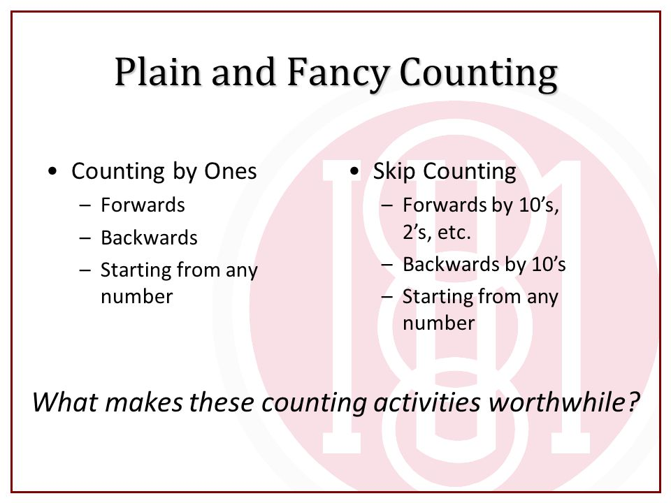 Plain and Fancy Counting Counting by Ones –Forwards –Backwards –Starting from any number Skip Counting –Forwards by 10's, 2's, etc. –Backwards by 10's