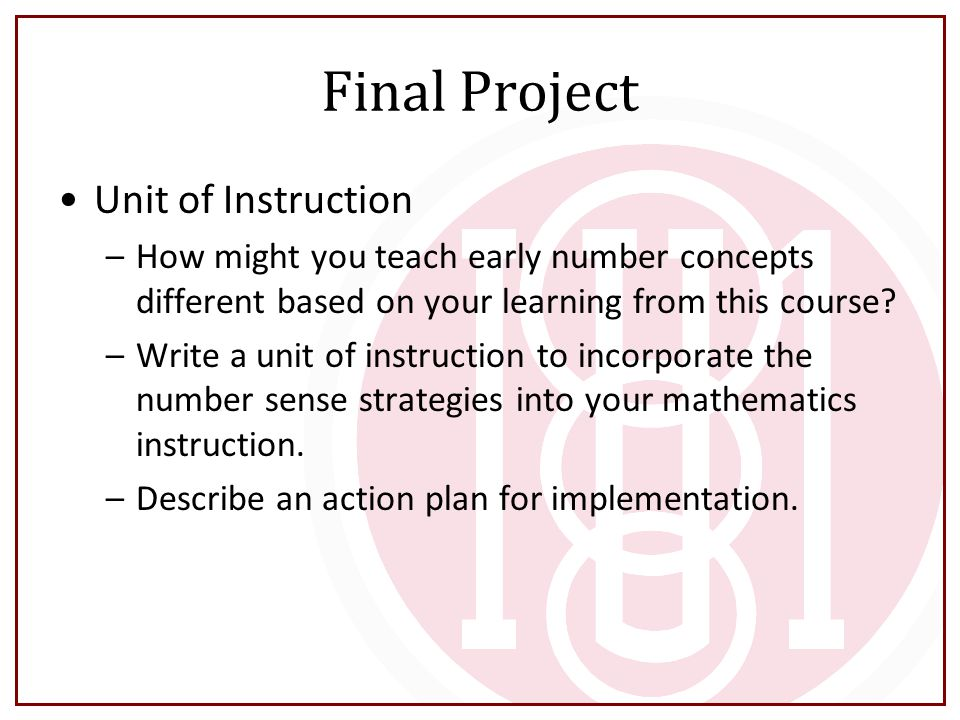 Final Project Unit of Instruction –How might you teach early number concepts different based on your learning from this course? –Write a unit of instr