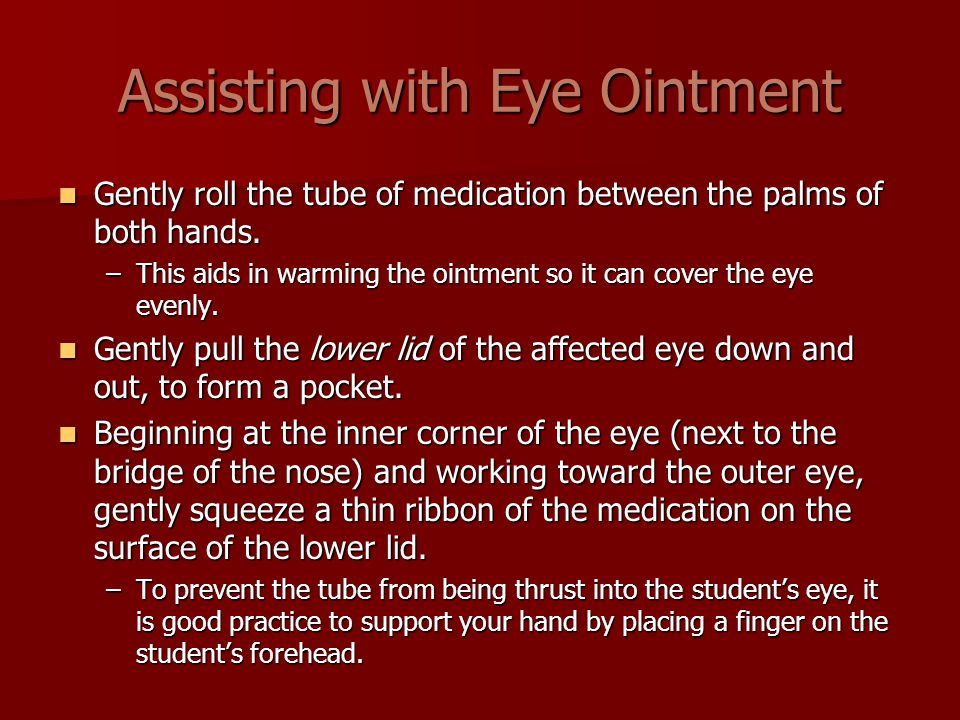 Assisting with Eye Ointment Gently roll the tube of medication between the palms of both hands.