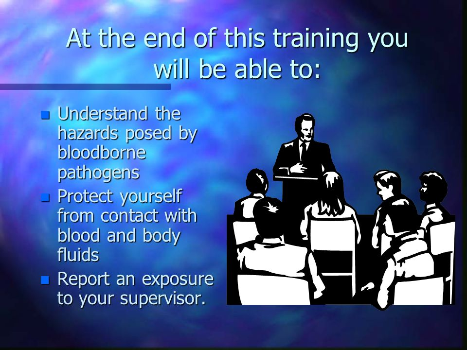At the end of this training you will be able to: n Understand the hazards posed by bloodborne pathogens n Protect yourself from contact with blood and body fluids n Report an exposure to your supervisor.