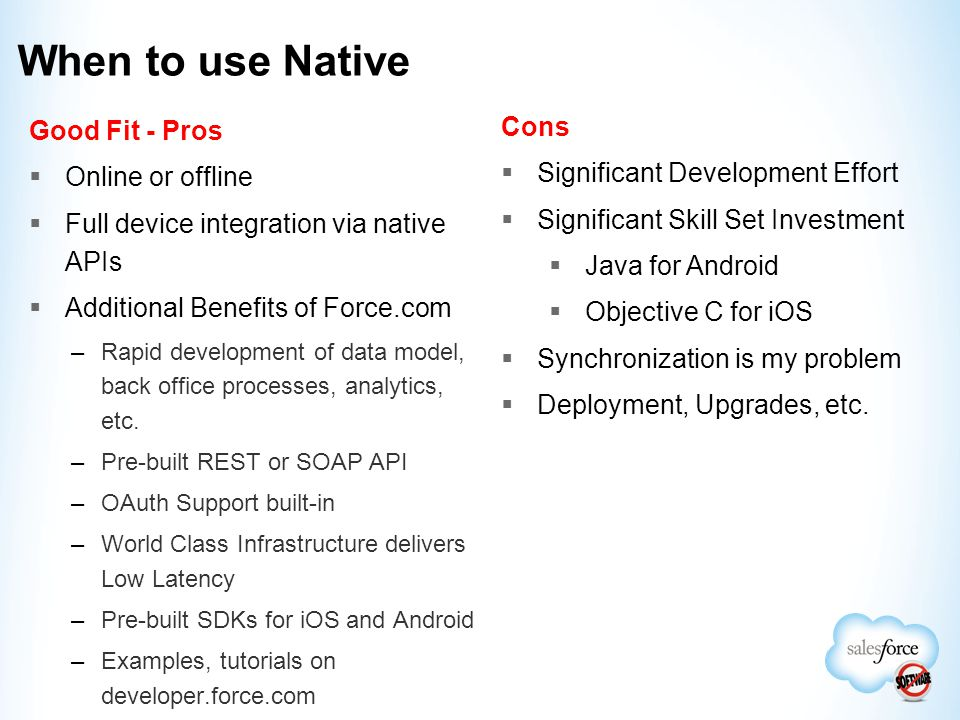 When to use Native Good Fit - Pros  Online or offline  Full device integration via native APIs  Additional Benefits of Force.com –Rapid development of data model, back office processes, analytics, etc.