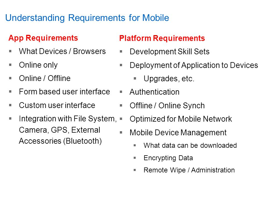 Understanding Requirements for Mobile App Requirements  What Devices / Browsers  Online only  Online / Offline  Form based user interface  Custom user interface  Integration with File System, Camera, GPS, External Accessories (Bluetooth) Platform Requirements  Development Skill Sets  Deployment of Application to Devices  Upgrades, etc.