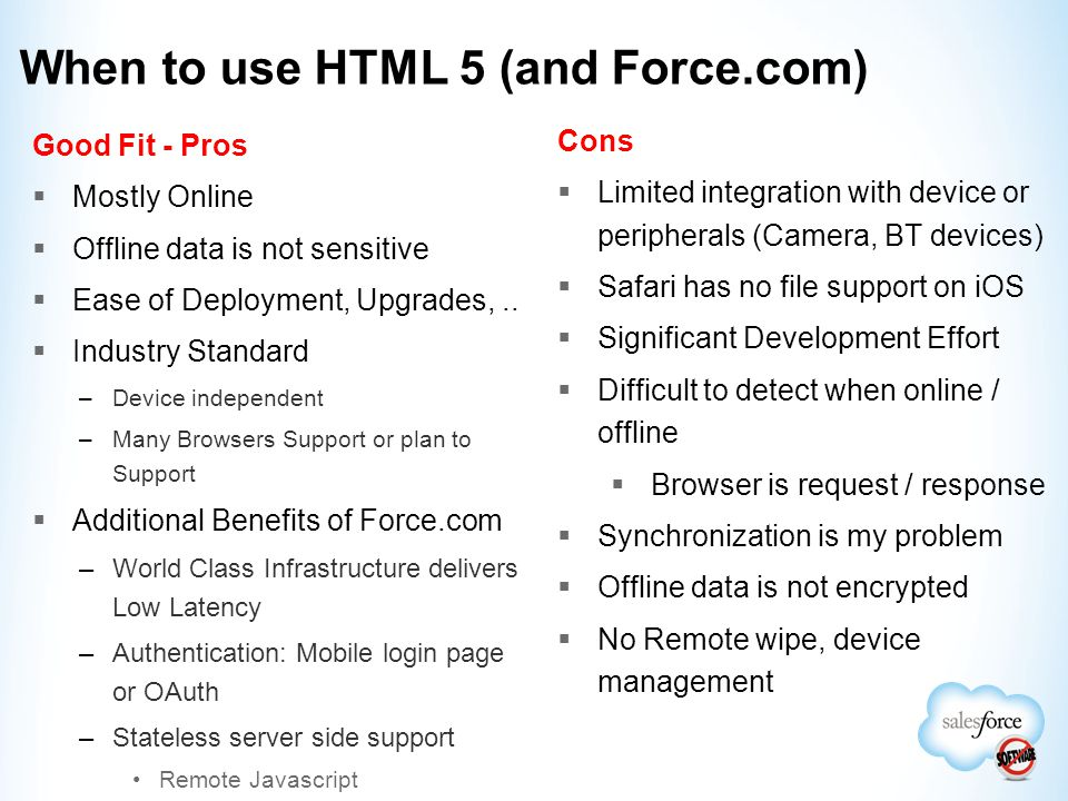 When to use HTML 5 (and Force.com) Good Fit - Pros  Mostly Online  Offline data is not sensitive  Ease of Deployment, Upgrades,..  Industry Standa