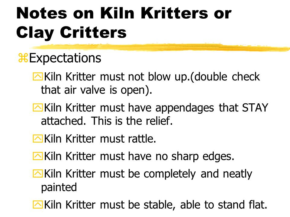 Notes on Kiln Kritters or Clay Critters zExpectations yKiln Kritter must not blow up.(double check that air valve is open).