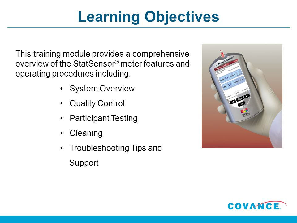 Learning Objectives This training module provides a comprehensive overview of the StatSensor ® meter features and operating procedures including: System Overview Quality Control Participant Testing Cleaning Troubleshooting Tips and Support