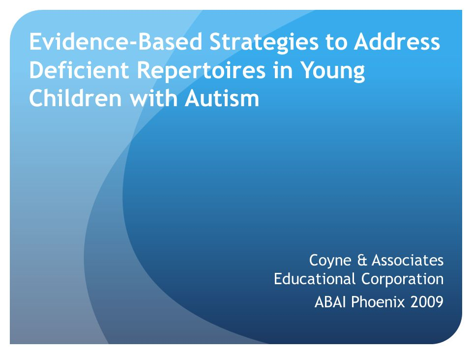 Evidence-Based Strategies to Address Deficient Repertoires in Young Children with Autism Coyne & Associates Educational Corporation ABAI Phoenix 2009