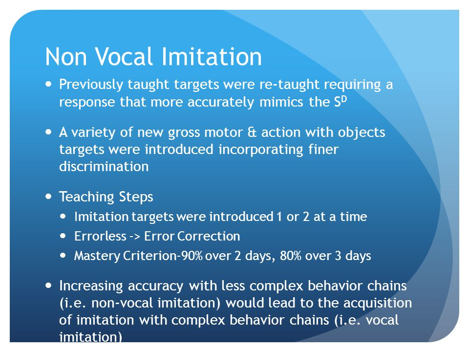 Non Vocal Imitation Previously taught targets were re-taught requiring a response that more accurately mimics the S D A variety of new gross motor & action with objects targets were introduced incorporating finer discrimination Teaching Steps Imitation targets were introduced 1 or 2 at a time Errorless -> Error Correction Mastery Criterion-90% over 2 days, 80% over 3 days Increasing accuracy with less complex behavior chains (i.e.