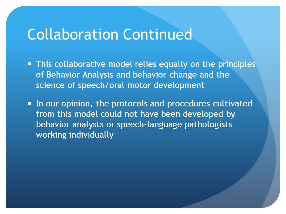 Collaboration Continued This collaborative model relies equally on the principles of Behavior Analysis and behavior change and the science of speech/oral motor development In our opinion, the protocols and procedures cultivated from this model could not have been developed by behavior analysts or speech-language pathologists working individually