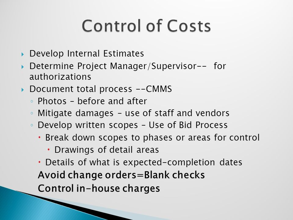  Develop Internal Estimates  Determine Project Manager/Supervisor-- for authorizations  Document total process --CMMS ◦ Photos – before and after ◦ Mitigate damages – use of staff and vendors ◦ Develop written scopes – Use of Bid Process  Break down scopes to phases or areas for control  Drawings of detail areas  Details of what is expected-completion dates Avoid change orders=Blank checks Control in-house charges
