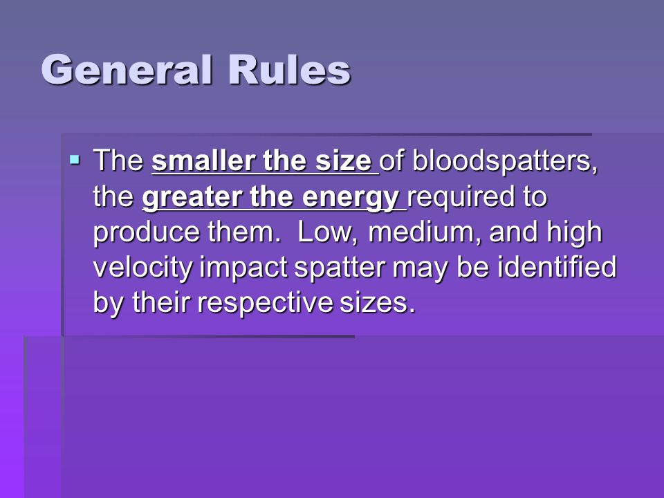 General Rules  The smaller the size of bloodspatters, the greater the energy required to produce them.