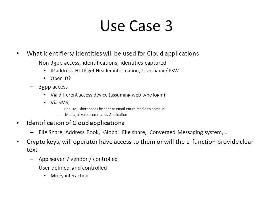 Use Case 3 Protocol structure and media types of the cloud – Ie does the cloud use and or install java applets on client to view contents, are they keyed to crypto variables in the user device, will LEA be able to get visibility – Are these time sensitive and time dated – Are there proprietary media types Do they have DRM wrappers – Does it email logs and or other files to IP address as a set of rules – Is geo-location tagging done by the application – Protocol types Smtp, SRTP,