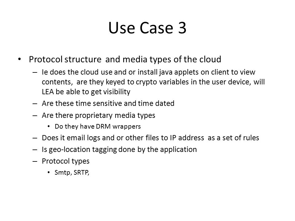 Use Case 3 Other issues – Redundant databases or geographic data bases Synchronization – Deposits in User accounts, may be time stamped differently Deposits into user account by other people – File sharing, or other sharing apps – Global file share for small business – Remote Wipe capabilities Does the app have remote wipe for IT security How is this communicated to LEA Can it be disabled via a warrant/ regulatory Domain