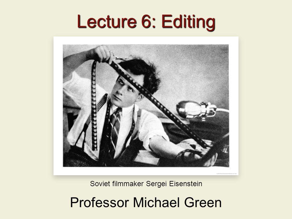 Lecture 6: Editing Professor Michael Green Soviet filmmaker Sergei Eisenstein
